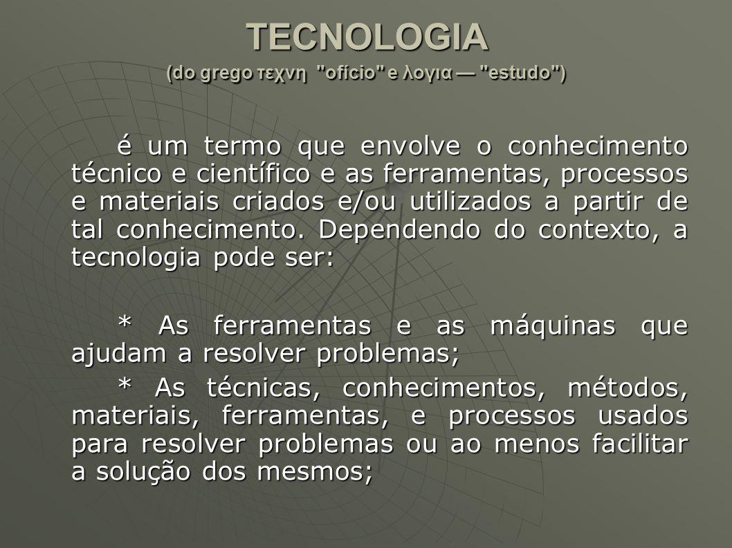 TECNOLOGIA (do grego τεχνη ofício e λογια — estudo )
