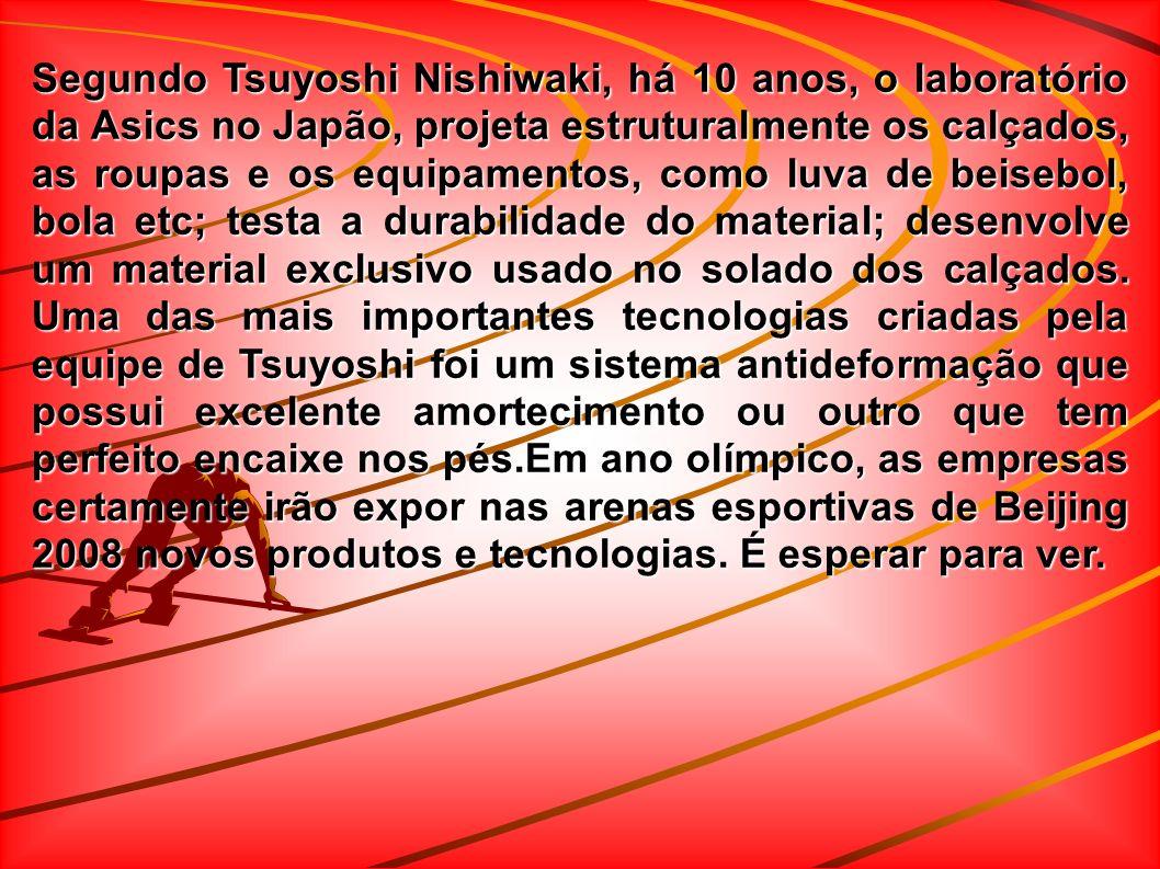Segundo Tsuyoshi Nishiwaki, há 10 anos, o laboratório da Asics no Japão, projeta estruturalmente os calçados, as roupas e os equipamentos, como luva de beisebol, bola etc; testa a durabilidade do material; desenvolve um material exclusivo usado no solado dos calçados.