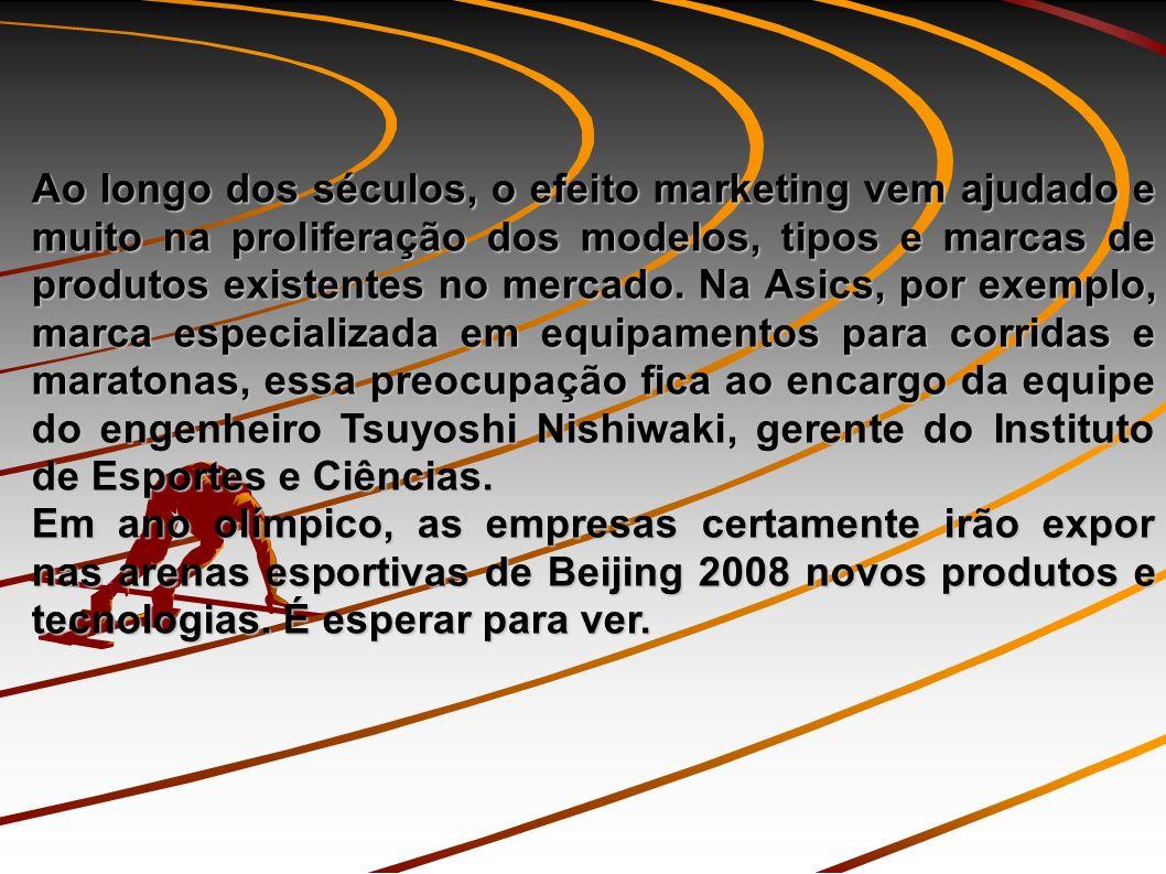Ao longo dos séculos, o efeito marketing vem ajudado e muito na proliferação dos modelos, tipos e marcas de produtos existentes no mercado. Na Asics, por exemplo, marca especializada em equipamentos para corridas e maratonas, essa preocupação fica ao encargo da equipe do engenheiro Tsuyoshi Nishiwaki, gerente do Instituto de Esportes e Ciências.