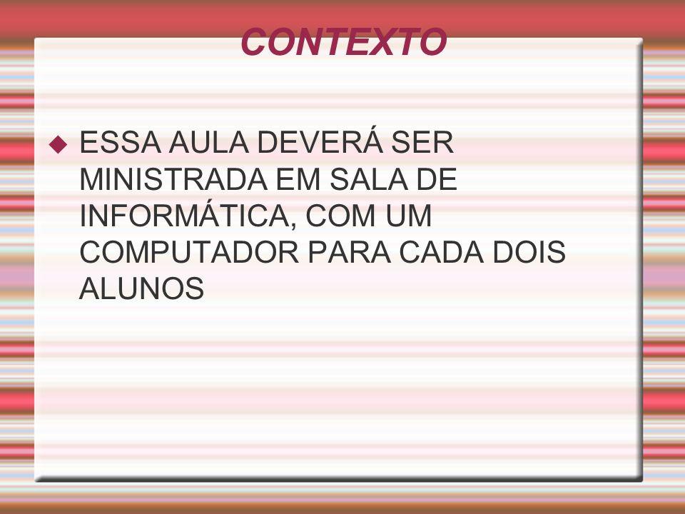 CONTEXTOESSA AULA DEVERÁ SER MINISTRADA EM SALA DE INFORMÁTICA, COM UM COMPUTADOR PARA CADA DOIS ALUNOS.