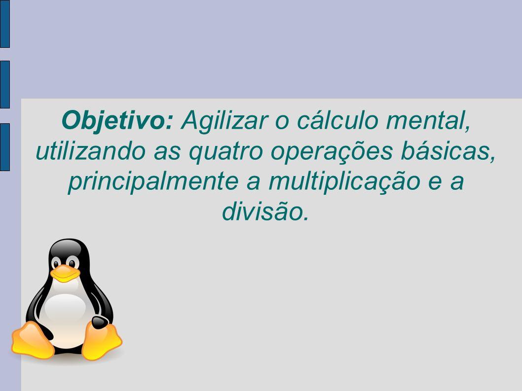 Objetivo: Agilizar o cálculo mental, utilizando as quatro operações básicas, principalmente a multiplicação e a divisão.