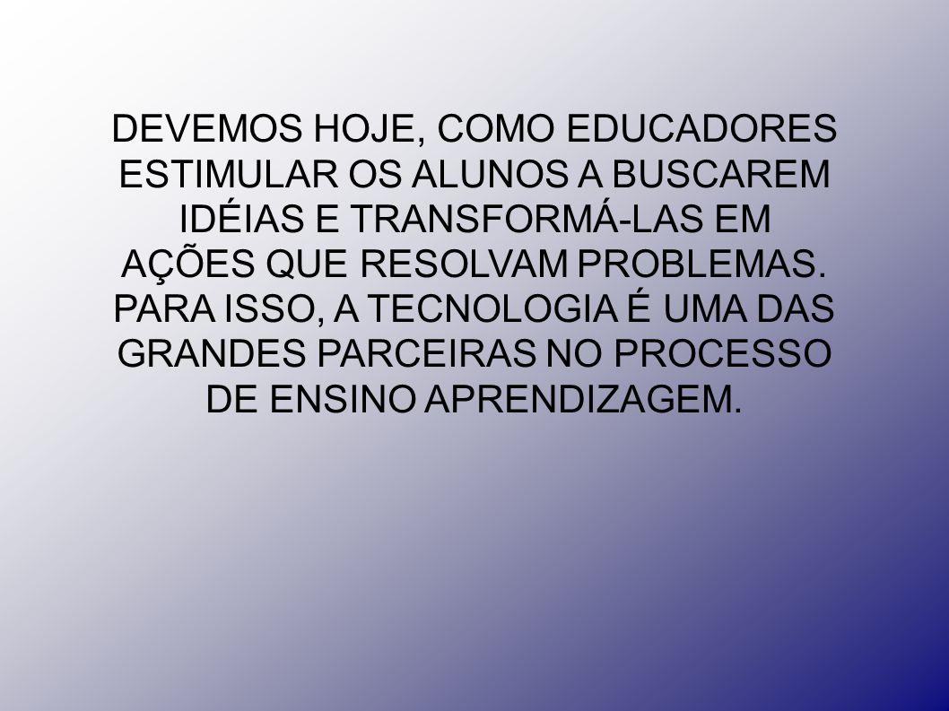 DEVEMOS HOJE, COMO EDUCADORES ESTIMULAR OS ALUNOS A BUSCAREM IDÉIAS E TRANSFORMÁ-LAS EM AÇÕES QUE RESOLVAM PROBLEMAS.