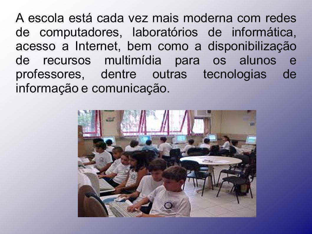 A escola está cada vez mais moderna com redes de computadores, laboratórios de informática, acesso a Internet, bem como a disponibilização de recursos multimídia para os alunos e professores, dentre outras tecnologias de informação e comunicação.