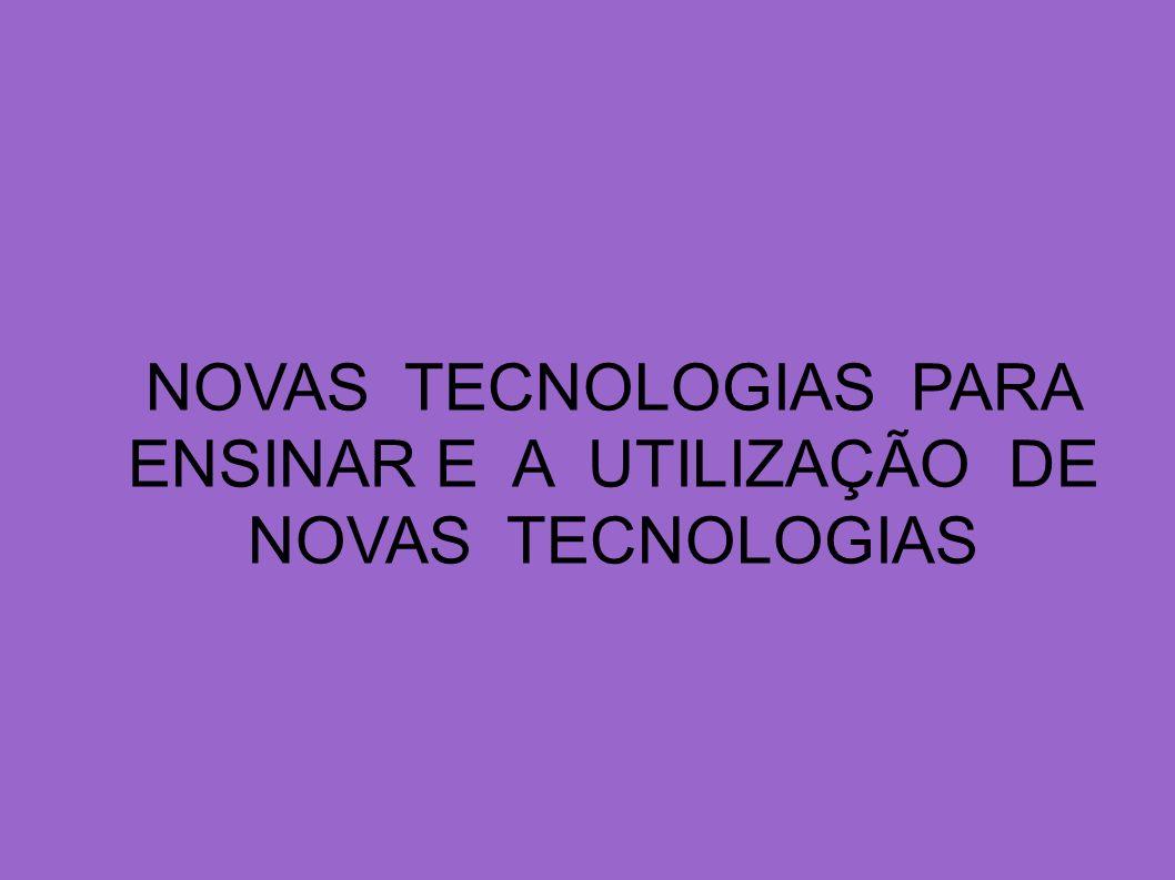 NOVAS TECNOLOGIAS PARA ENSINAR E A UTILIZAÇÃO DE NOVAS TECNOLOGIAS