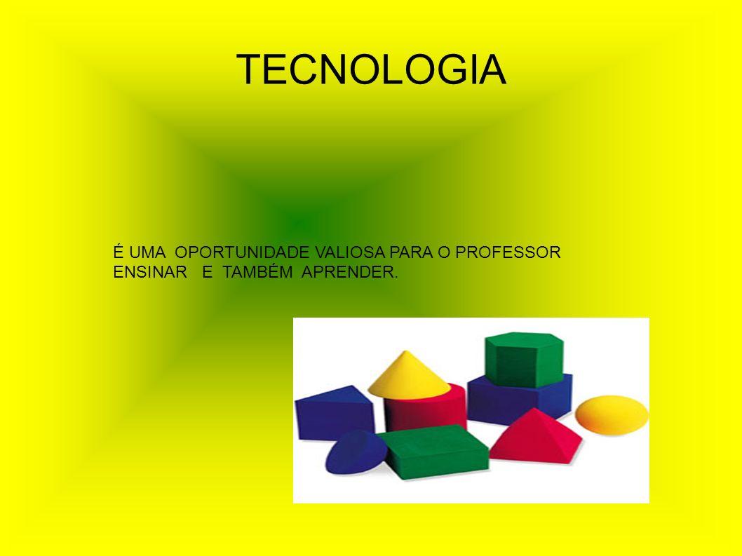 TECNOLOGIA É UMA OPORTUNIDADE VALIOSA PARA O PROFESSOR ENSINAR E TAMBÉM APRENDER.
