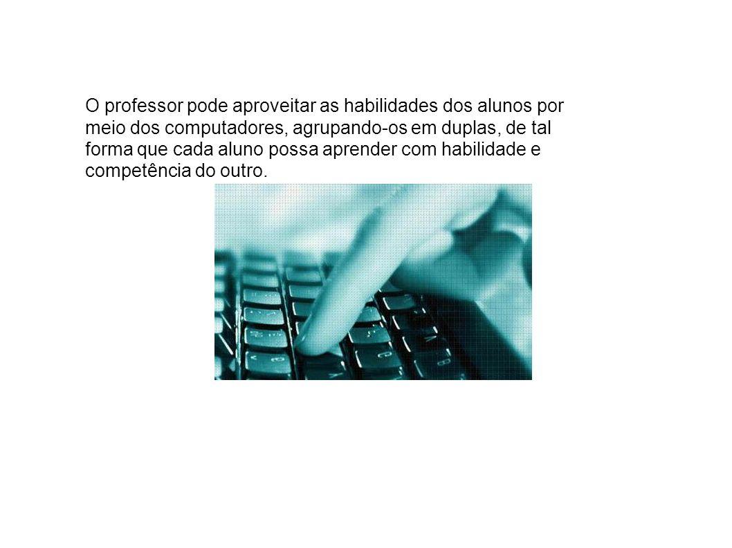 O professor pode aproveitar as habilidades dos alunos por meio dos computadores, agrupando-os em duplas, de tal forma que cada aluno possa aprender com habilidade e competência do outro.