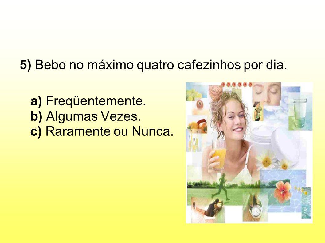 5) Bebo no máximo quatro cafezinhos por dia.