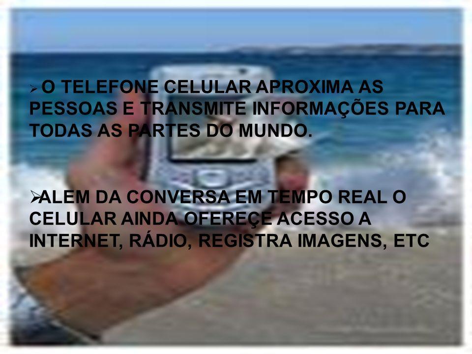 O TELEFONE CELULAR APROXIMA AS PESSOAS E TRANSMITE INFORMAÇÕES PARA TODAS AS PARTES DO MUNDO.