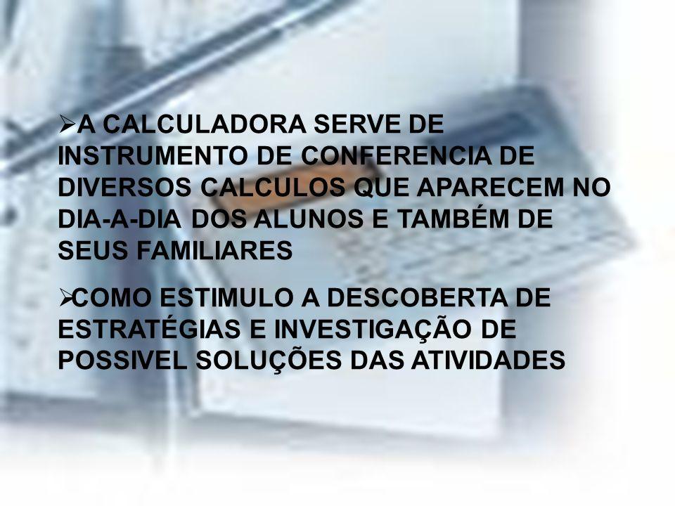 A CALCULADORA SERVE DE INSTRUMENTO DE CONFERENCIA DE DIVERSOS CALCULOS QUE APARECEM NO DIA-A-DIA DOS ALUNOS E TAMBÉM DE SEUS FAMILIARES