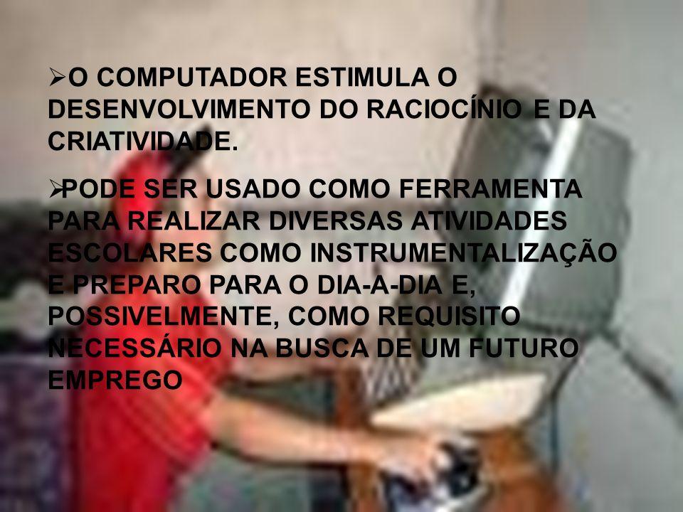 O COMPUTADOR ESTIMULA O DESENVOLVIMENTO DO RACIOCÍNIO E DA CRIATIVIDADE.