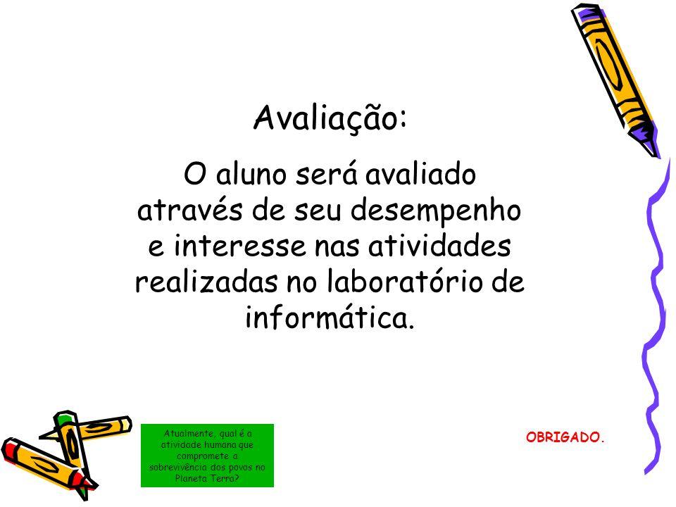 Avaliação:O aluno será avaliado através de seu desempenho e interesse nas atividades realizadas no laboratório de informática.