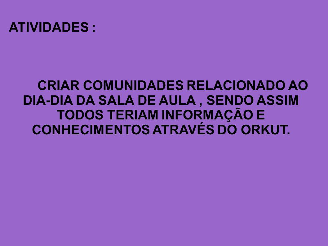 ATIVIDADES : CRIAR COMUNIDADES RELACIONADO AO DIA-DIA DA SALA DE AULA , SENDO ASSIM TODOS TERIAM INFORMAÇÃO E CONHECIMENTOS ATRAVÉS DO ORKUT.