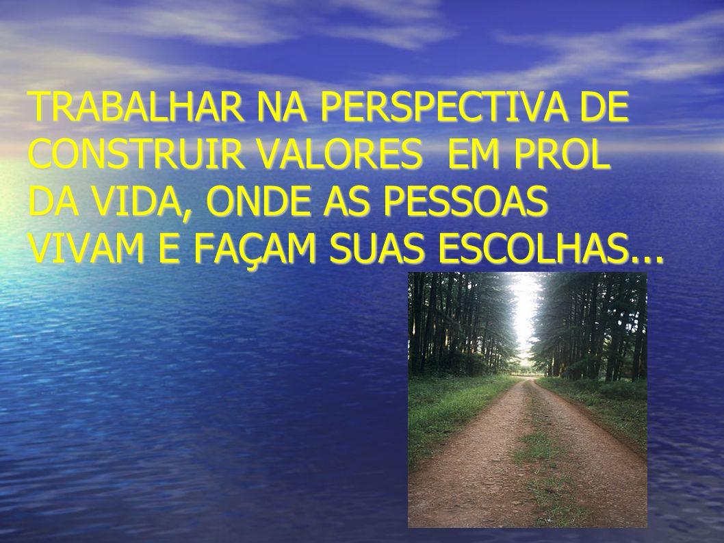 TRABALHAR NA PERSPECTIVA DE CONSTRUIR VALORES EM PROL DA VIDA, ONDE AS PESSOAS VIVAM E FAÇAM SUAS ESCOLHAS...