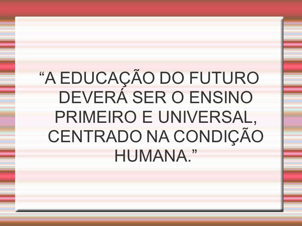 A EDUCAÇÃO DO FUTURO DEVERÁ SER O ENSINO PRIMEIRO E UNIVERSAL, CENTRADO NA CONDIÇÃO HUMANA.