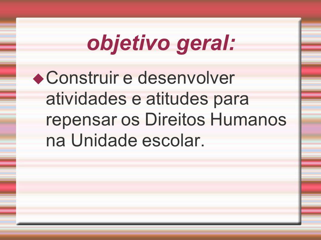 objetivo geral:Construir e desenvolver atividades e atitudes para repensar os Direitos Humanos na Unidade escolar.