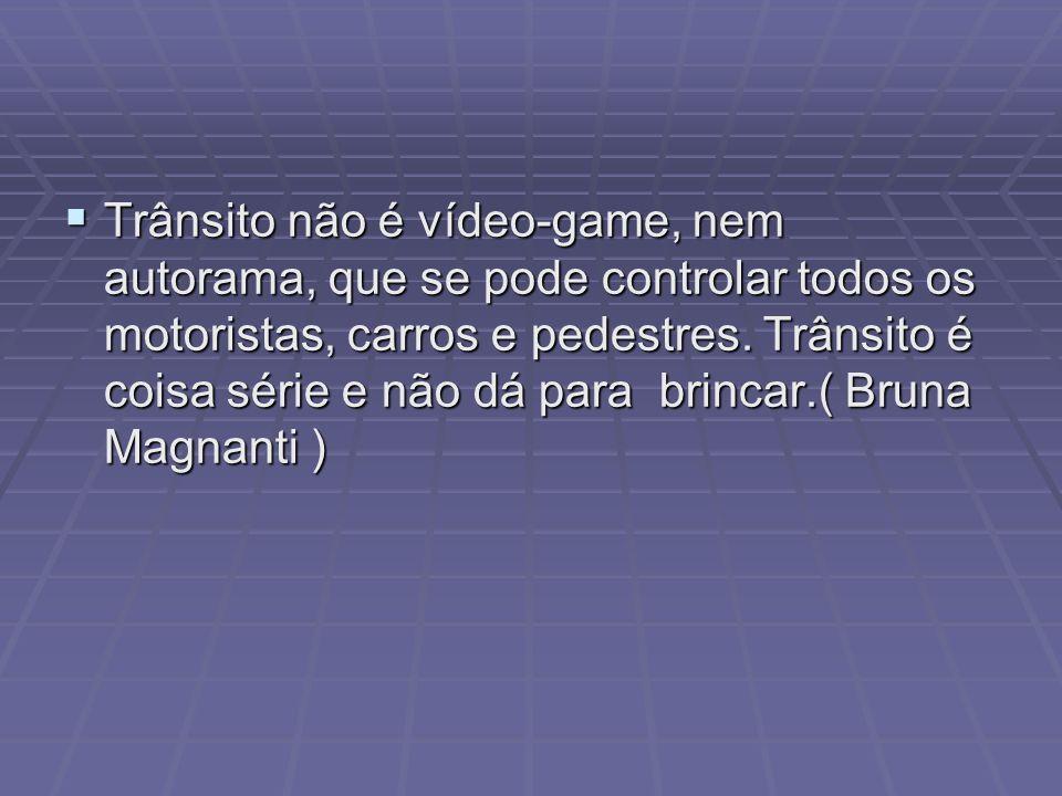 Trânsito não é vídeo-game, nem autorama, que se pode controlar todos os motoristas, carros e pedestres.