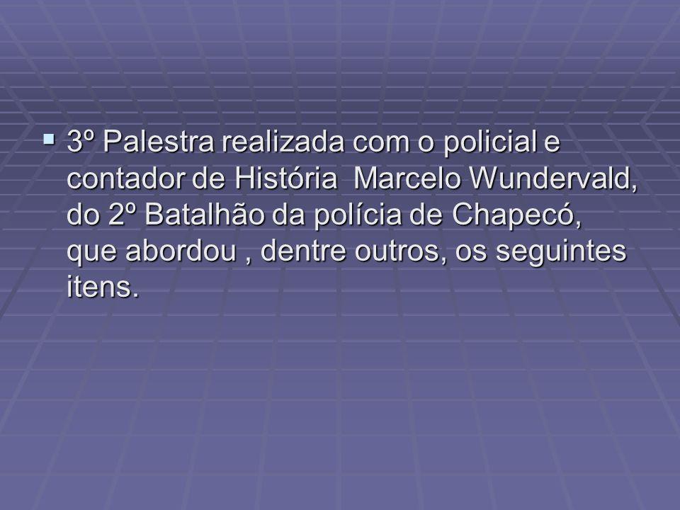 3º Palestra realizada com o policial e contador de História Marcelo Wundervald, do 2º Batalhão da polícia de Chapecó, que abordou , dentre outros, os seguintes itens.