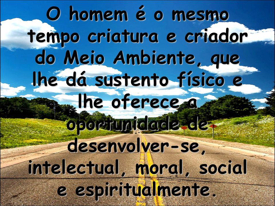 O homem é o mesmo tempo criatura e criador do Meio Ambiente, que lhe dá sustento físico e lhe oferece a oportunidade de desenvolver-se, intelectual, moral, social e espiritualmente.