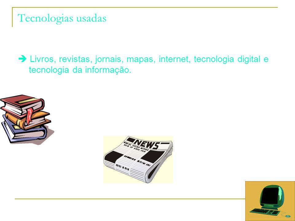 Tecnologias usadas  Livros, revistas, jornais, mapas, internet, tecnologia digital e tecnologia da informação.