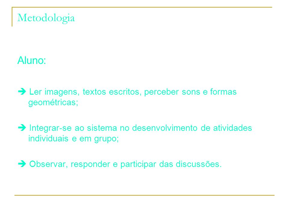 Metodologia Aluno:  Ler imagens, textos escritos, perceber sons e formas geométricas;