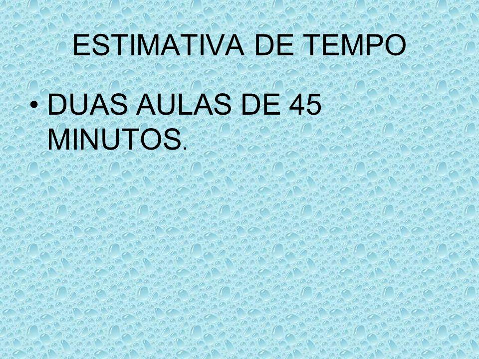 ESTIMATIVA DE TEMPO DUAS AULAS DE 45 MINUTOS.