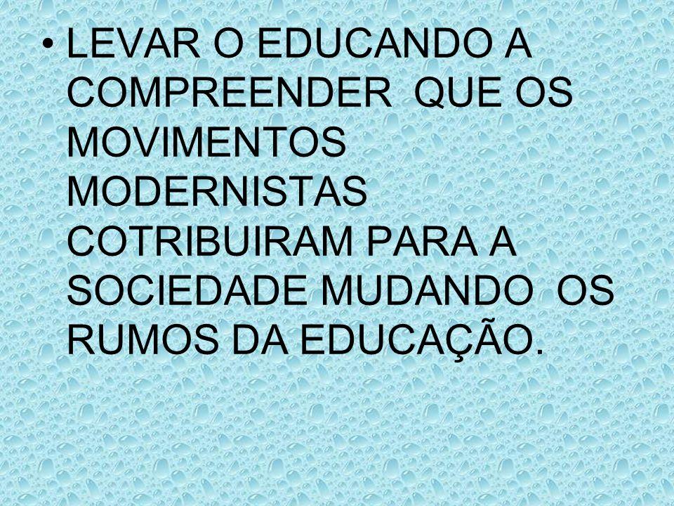 LEVAR O EDUCANDO A COMPREENDER QUE OS MOVIMENTOS MODERNISTAS COTRIBUIRAM PARA A SOCIEDADE MUDANDO OS RUMOS DA EDUCAÇÃO.