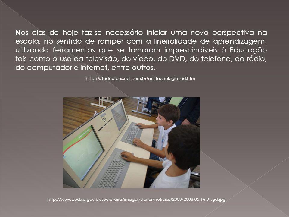 Nos dias de hoje faz-se necessário iniciar uma nova perspectiva na escola, no sentido de romper com a lineiralidade de aprendizagem, utilizando ferramentas que se tornaram imprescindíveis à Educação tais como o uso da televisão, do vídeo, do DVD, do telefone, do rádio, do computador e Internet, entre outros.