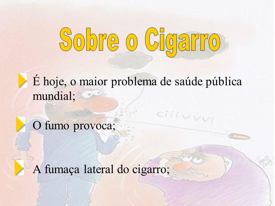 Sobre o Cigarro É hoje, o maior problema de saúde pública mundial; O fumo provoca; A fumaça lateral do cigarro;