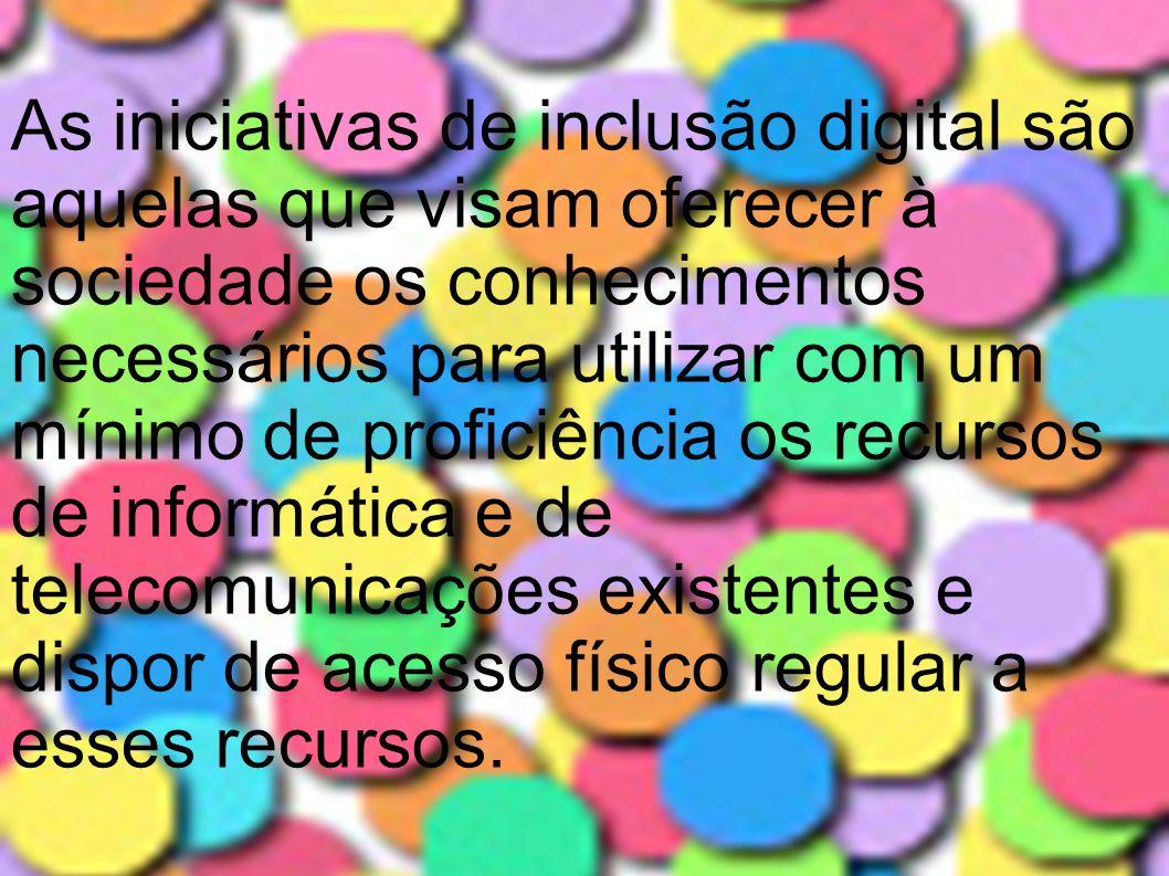 As iniciativas de inclusão digital são aquelas que visam oferecer à sociedade os conhecimentos necessários para utilizar com um mínimo de proficiência os recursos de informática e de telecomunicações existentes e dispor de acesso físico regular a esses recursos.