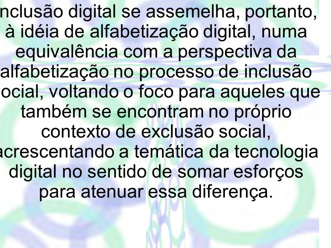 Inclusão digital se assemelha, portanto, à idéia de alfabetização digital, numa equivalência com a perspectiva da alfabetização no processo de inclusão social, voltando o foco para aqueles que também se encontram no próprio contexto de exclusão social, acrescentando a temática da tecnologia digital no sentido de somar esforços para atenuar essa diferença.