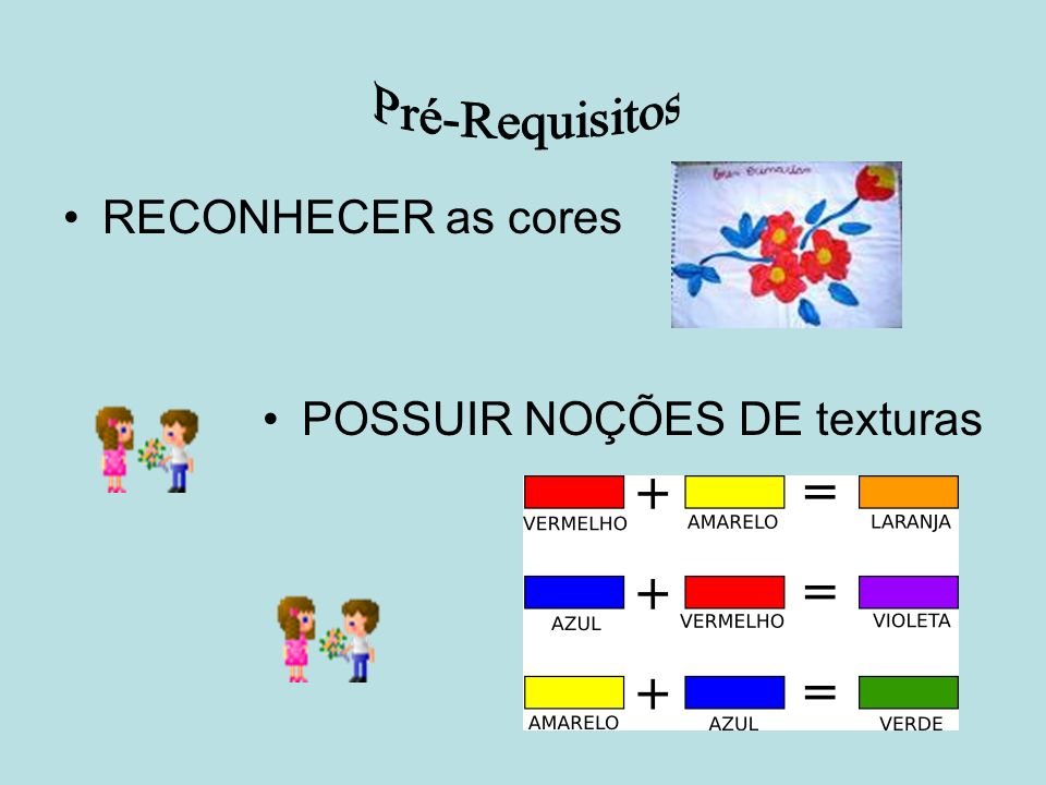 Pré-Requisitos RECONHECER as cores POSSUIR NOÇÕES DE texturas