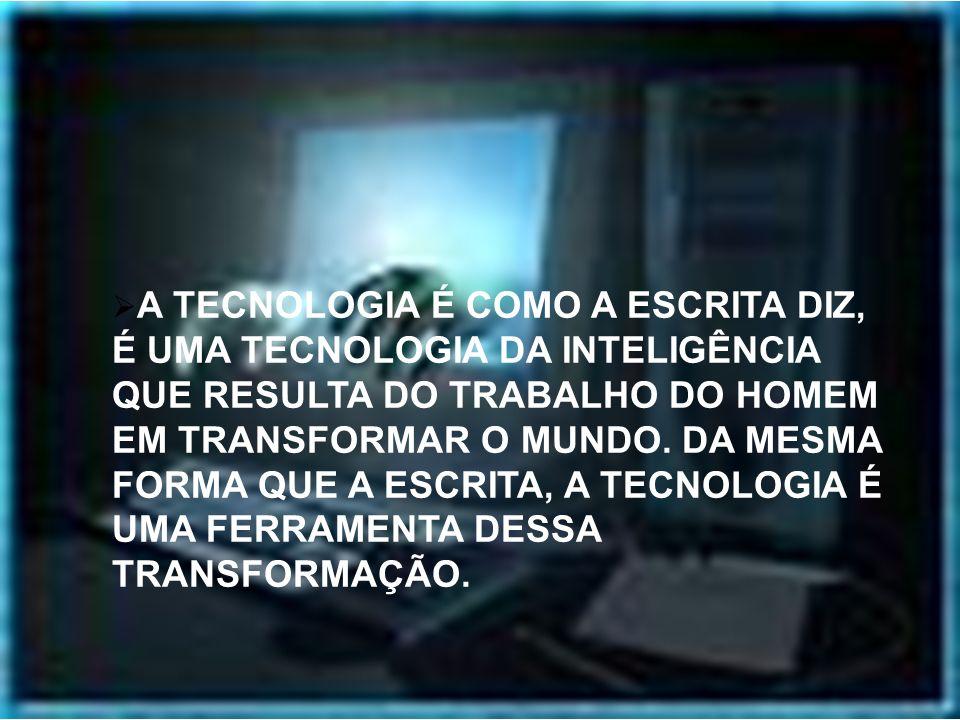 A TECNOLOGIA É COMO A ESCRITA DIZ, É UMA TECNOLOGIA DA INTELIGÊNCIA QUE RESULTA DO TRABALHO DO HOMEM EM TRANSFORMAR O MUNDO.