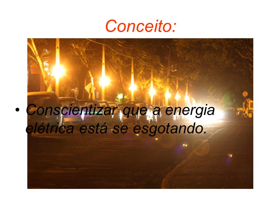 Conceito: Conscientizar que a energia elétrica está se esgotando.