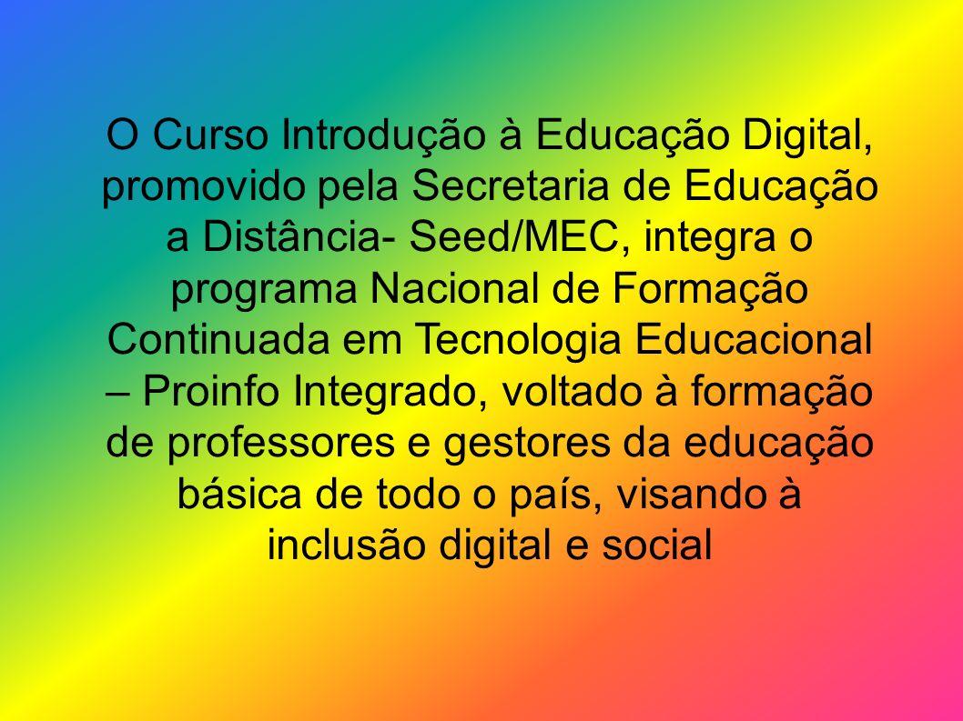 O Curso Introdução à Educação Digital, promovido pela Secretaria de Educação a Distância- Seed/MEC, integra o programa Nacional de Formação Continuada em Tecnologia Educacional – Proinfo Integrado, voltado à formação de professores e gestores da educação básica de todo o país, visando à inclusão digital e social