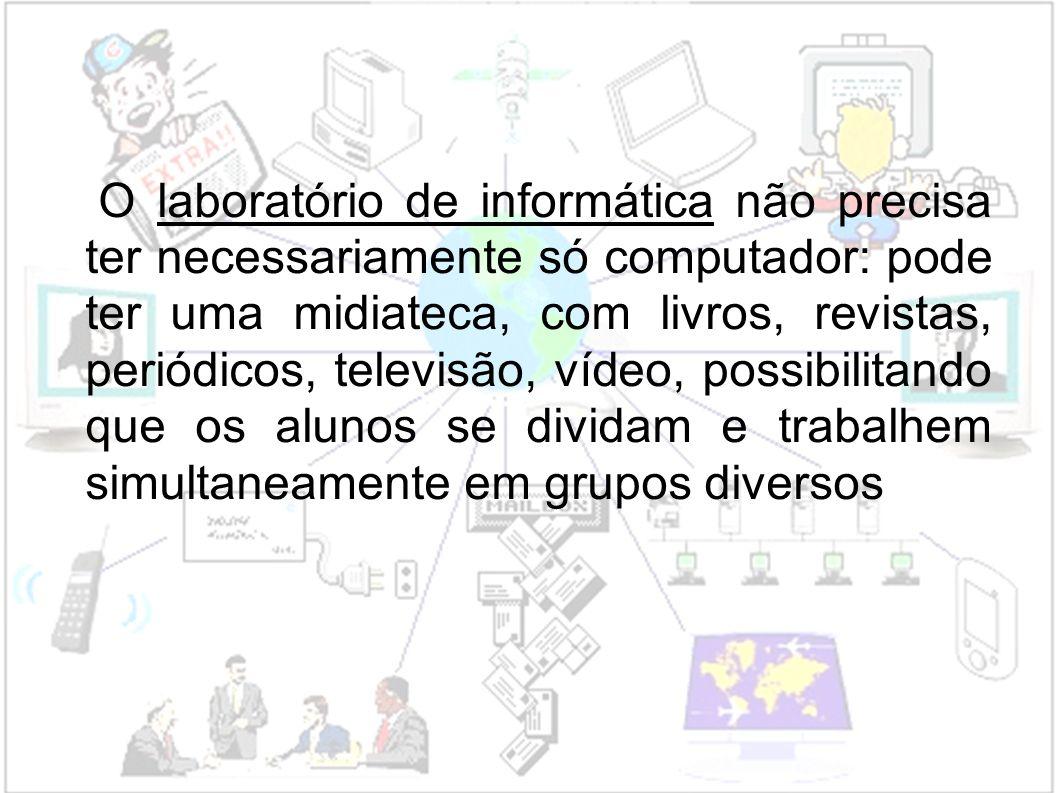 O laboratório de informática não precisa ter necessariamente só computador: pode ter uma midiateca, com livros, revistas, periódicos, televisão, vídeo, possibilitando que os alunos se dividam e trabalhem simultaneamente em grupos diversos