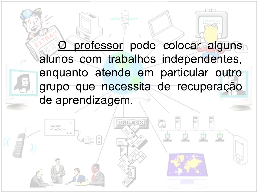 O professor pode colocar alguns alunos com trabalhos independentes, enquanto atende em particular outro grupo que necessita de recuperação de aprendizagem.