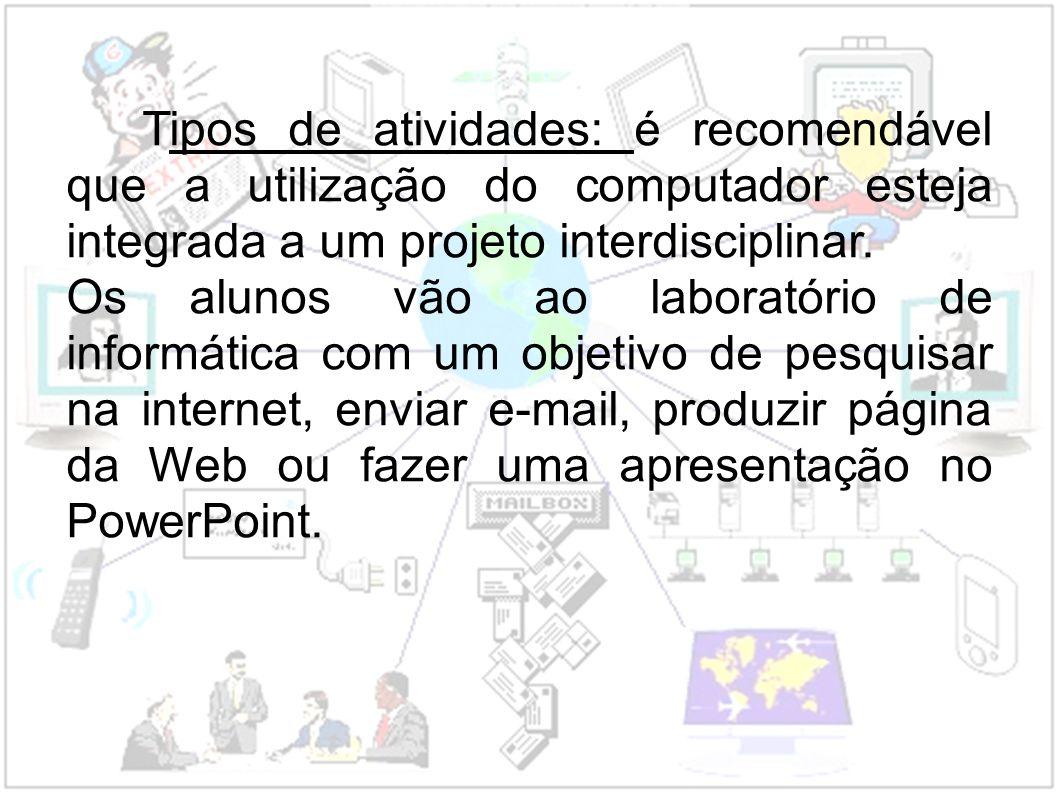 Tipos de atividades: é recomendável que a utilização do computador esteja integrada a um projeto interdisciplinar.