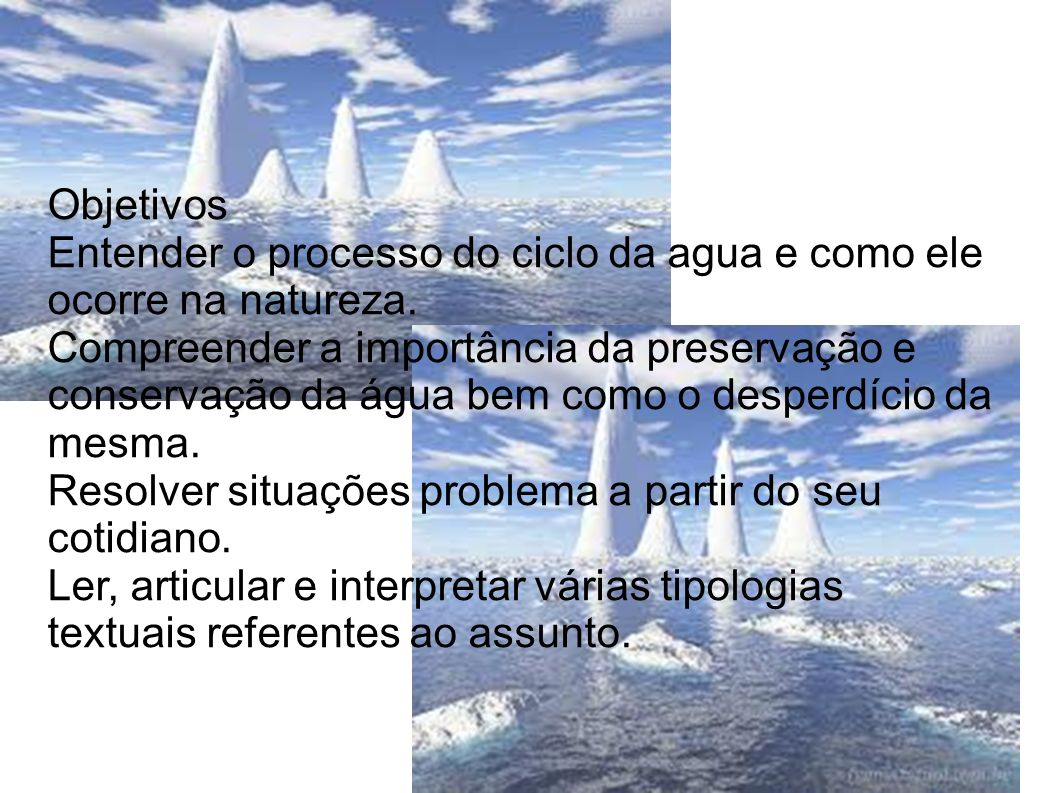 Objetivos Entender o processo do ciclo da agua e como ele ocorre na natureza.