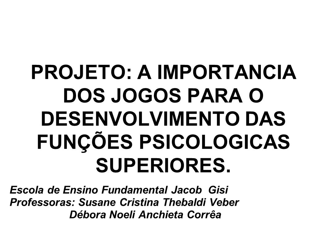 PROJETO: A IMPORTANCIA DOS JOGOS PARA O DESENVOLVIMENTO DAS FUNÇÕES PSICOLOGICAS SUPERIORES.