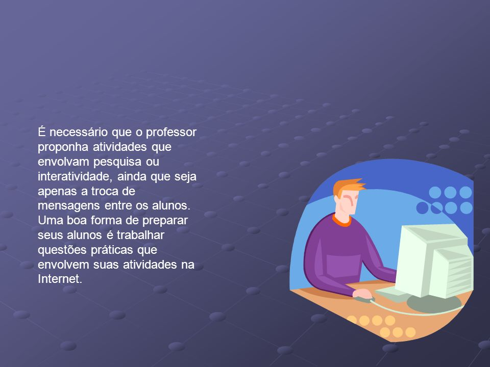 É necessário que o professor proponha atividades que envolvam pesquisa ou interatividade, ainda que seja apenas a troca de mensagens entre os alunos.