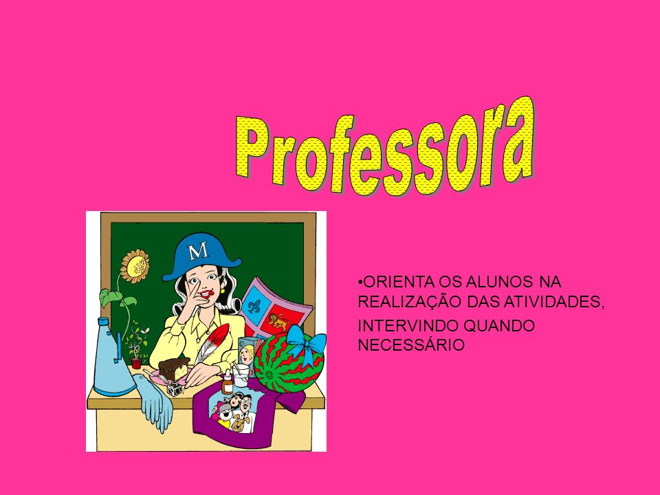 Professora ORIENTA OS ALUNOS NA REALIZAÇÃO DAS ATIVIDADES,