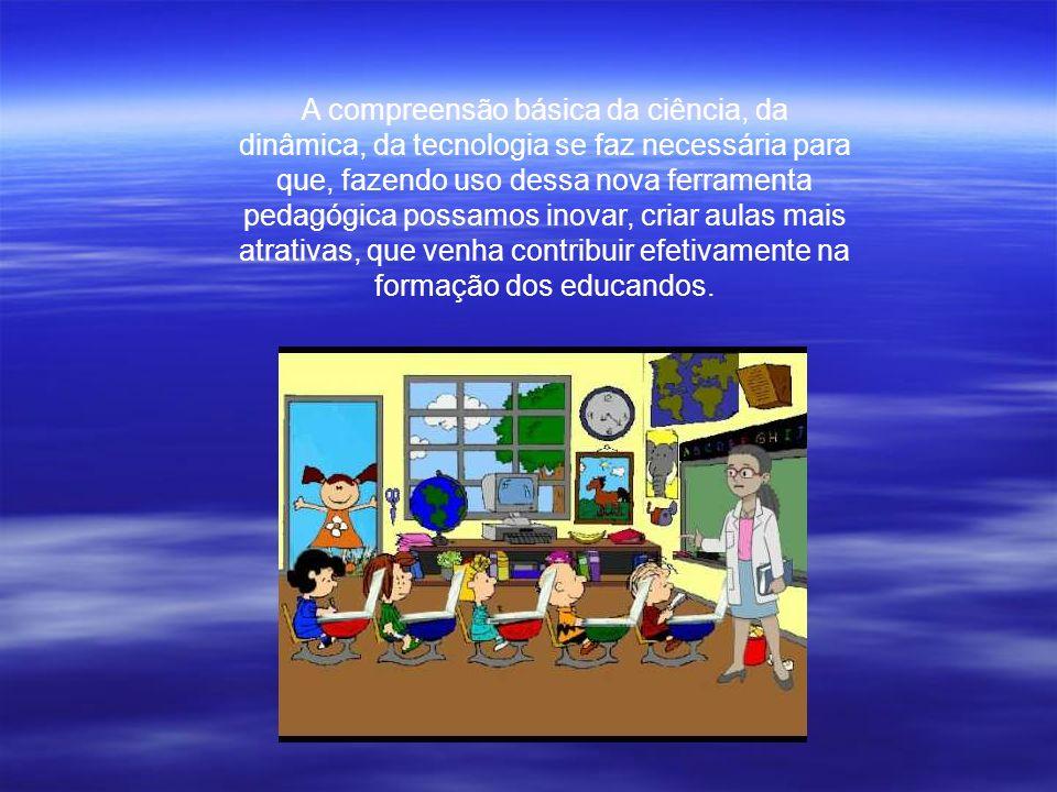 A compreensão básica da ciência, da dinâmica, da tecnologia se faz necessária para que, fazendo uso dessa nova ferramenta pedagógica possamos inovar, criar aulas mais atrativas, que venha contribuir efetivamente na formação dos educandos.