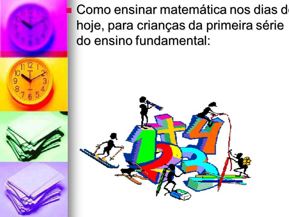 Como ensinar matemática nos dias de hoje, para crianças da primeira série do ensino fundamental: