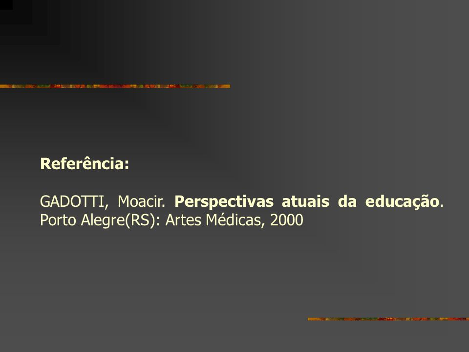 Referência: GADOTTI, Moacir. Perspectivas atuais da educação. Porto Alegre(RS): Artes Médicas, 2000
