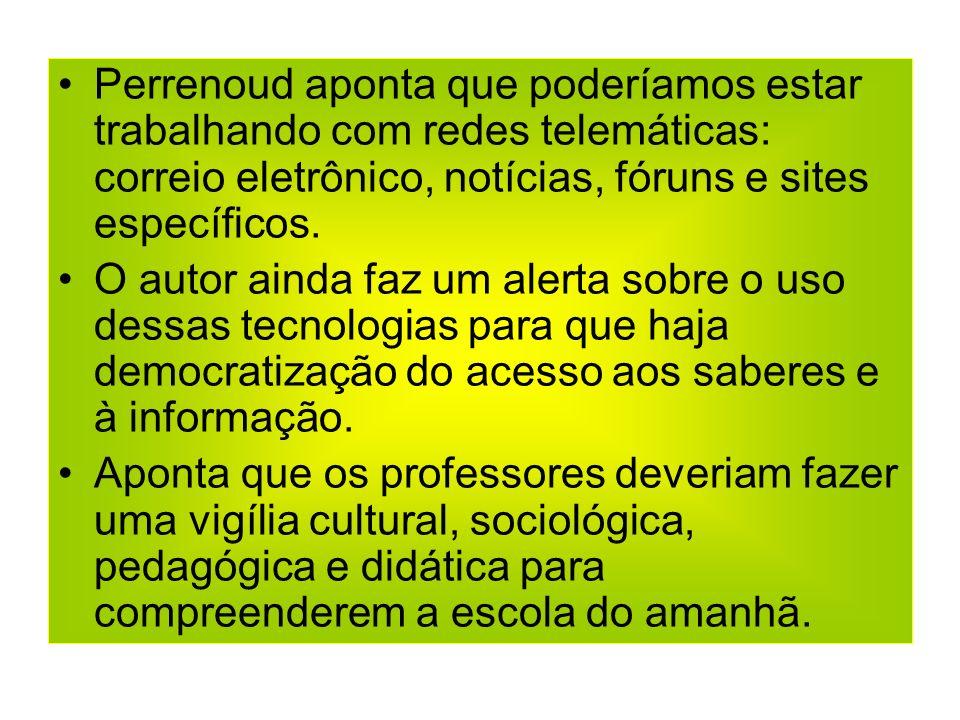 Perrenoud aponta que poderíamos estar trabalhando com redes telemáticas: correio eletrônico, notícias, fóruns e sites específicos.
