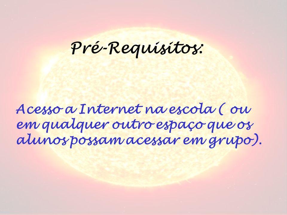 Pré-Requisitos: Acesso a Internet na escola ( ou em qualquer outro espaço que os alunos possam acessar em grupo).