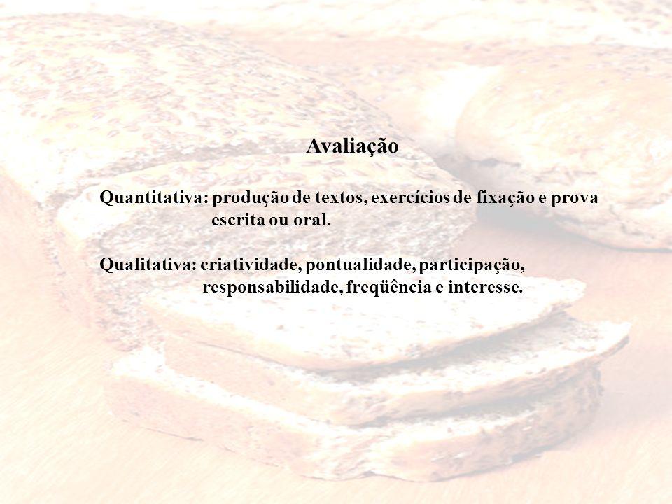 Avaliação Quantitativa: produção de textos, exercícios de fixação e prova. escrita ou oral. Qualitativa: criatividade, pontualidade, participação,
