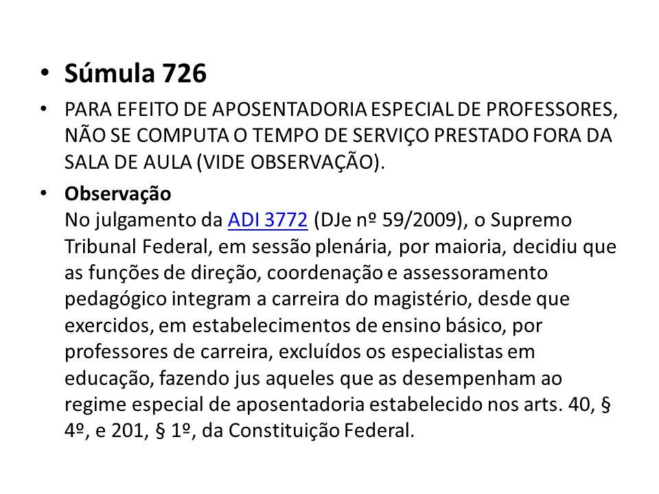Súmula 726 PARA EFEITO DE APOSENTADORIA ESPECIAL DE PROFESSORES, NÃO SE COMPUTA O TEMPO DE SERVIÇO PRESTADO FORA DA SALA DE AULA (VIDE OBSERVAÇÃO).