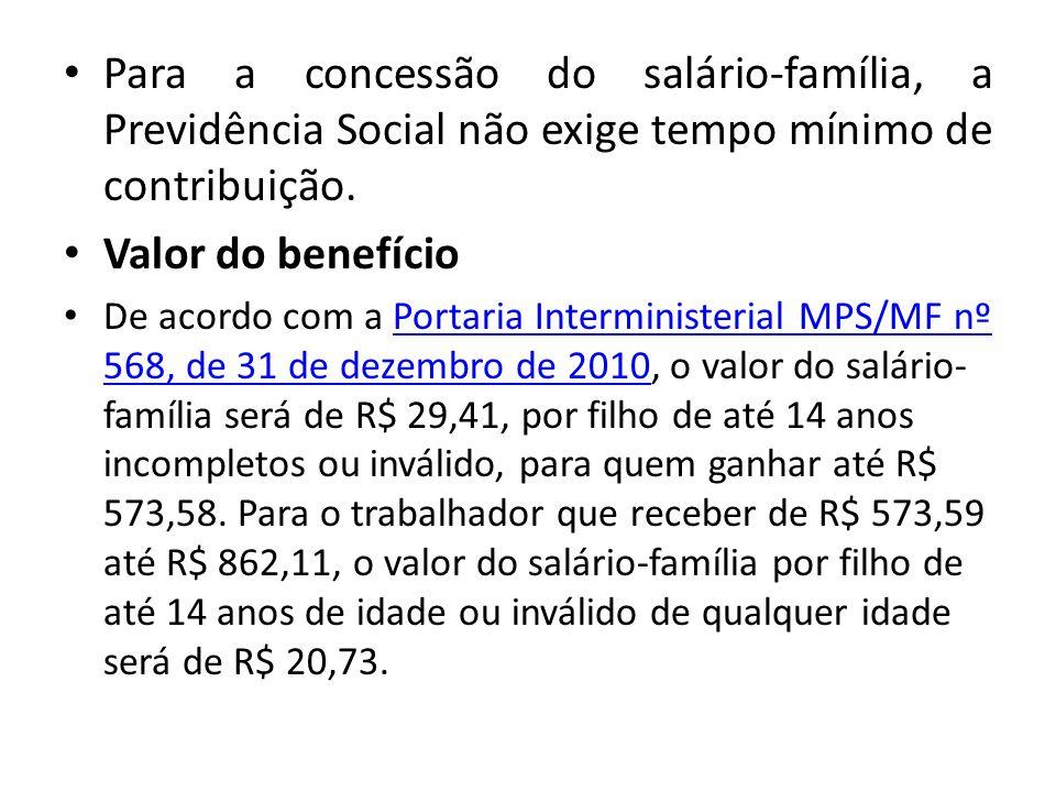 Para a concessão do salário-família, a Previdência Social não exige tempo mínimo de contribuição.