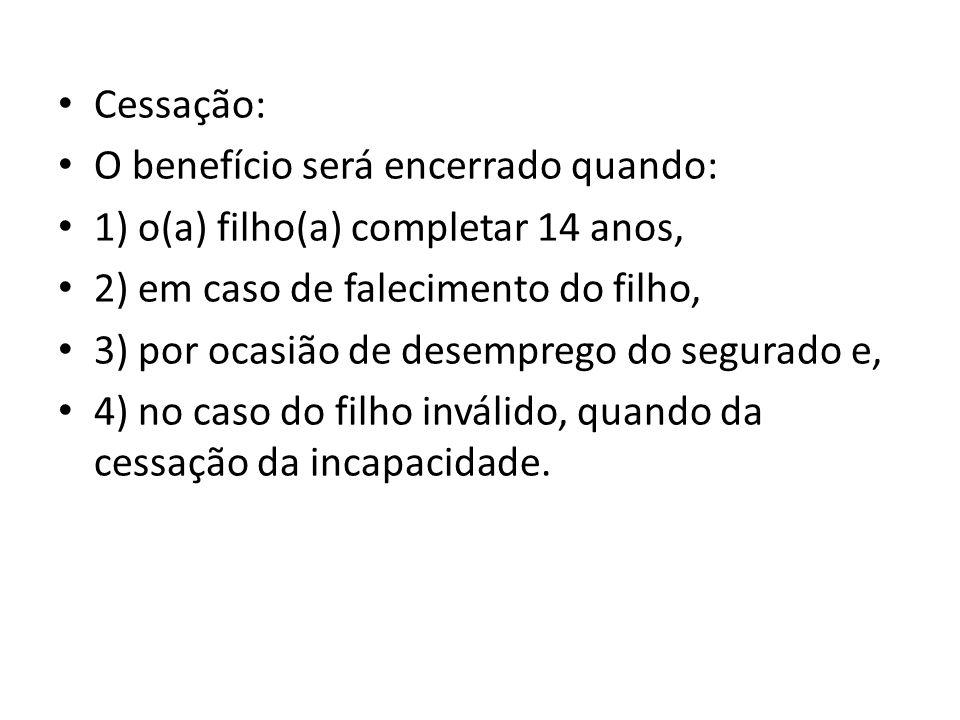 Cessação: O benefício será encerrado quando: 1) o(a) filho(a) completar 14 anos, 2) em caso de falecimento do filho,